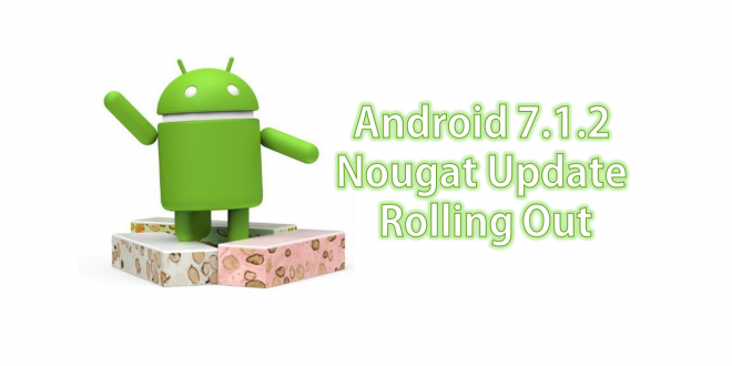 Android 7.1.2 Update Rolling Out